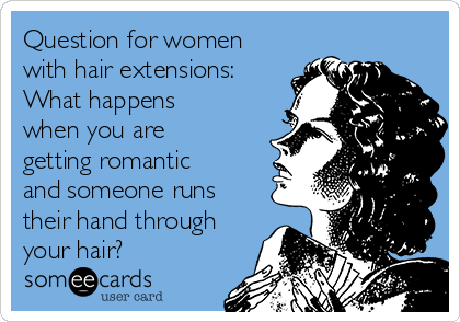 Question for women with hair extensions:  What happens when you are getting romantic and someone runs their hand through your hair?