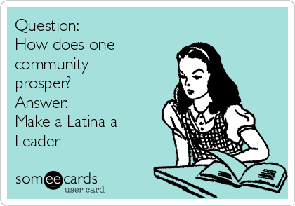 Question: How does one community prosper? Answer: Make a Latina a Leader