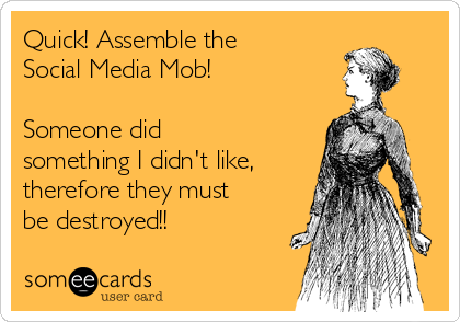Quick! Assemble the Social Media Mob!  Someone did something I didn't like, therefore they must be destroyed!!