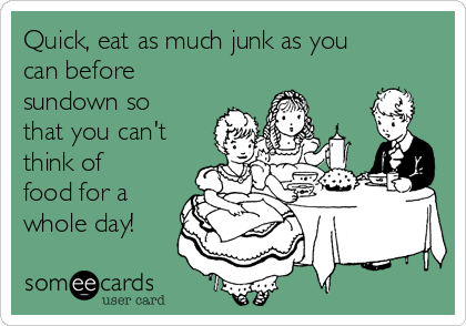 Quick, eat as much junk as you can before sundown so that you can't think of food for a whole day!