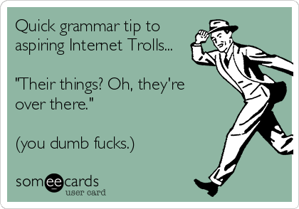 """Quick grammar tip to aspiring Internet Trolls...  """"Their things? Oh, they're over there.""""  (you dumb fucks.)"""
