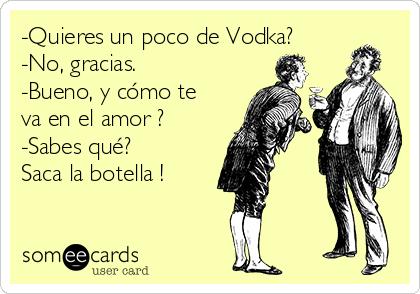 -Quieres un poco de Vodka? -No, gracias. -Bueno, y cómo te va en el amor ? -Sabes qué? Saca la botella !