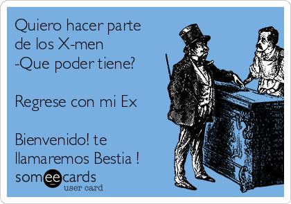 Quiero hacer parte de los X-men  -Que poder tiene?  Regrese con mi Ex  Bienvenido! te llamaremos Bestia !