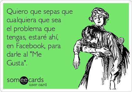 """Quiero que sepas que cualquiera que sea el problema que tengas, estaré ahí, en Facebook, para darle al """"Me Gusta""""."""