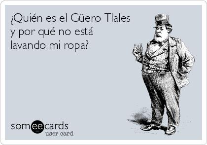 ¿Quién es el Güero Tlales y por qué no está lavando mi ropa?