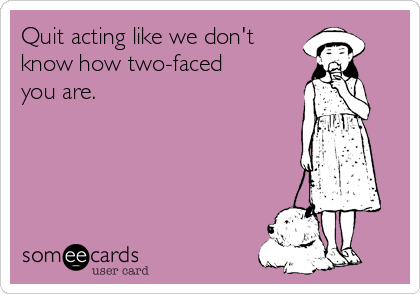 Quit acting like we don't know how two-faced you are.