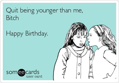 Quit being younger than me, Bitch  Happy Birthday.