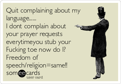 Quit complaining about my language...... I dont complain about your prayer requests everytimeyou stub your    Fucking toe now do I? Freedom of speech/religion=same!!