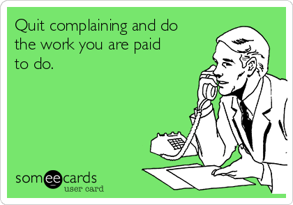 Quit complaining and do the work you are paid to do.