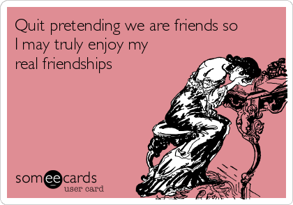 Quit pretending we are friends so I may truly enjoy my real friendships