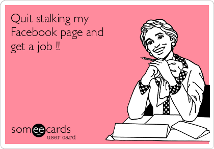 Quit stalking my Facebook page and get a job !!