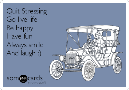 Quit Stressing    Go live life  Be happy Have fun Always smile And laugh :)