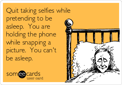 Quit taking selfies while pretending to be asleep.  You are holding the phone while snapping a picture.  You can't be asleep.