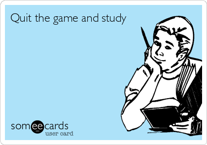 Quit the game and study