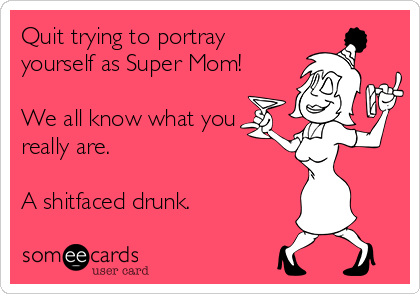 Quit trying to portray yourself as Super Mom!  We all know what you really are.  A shitfaced drunk.