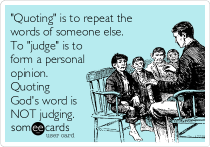 """""""Quoting"""" is to repeat the words of someone else. To """"judge"""" is to form a personal opinion. Quoting God's word is NOT judging."""