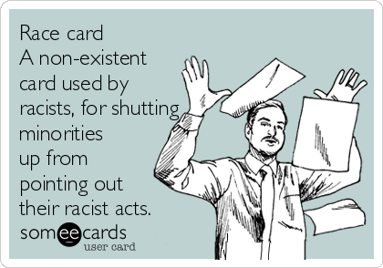 Race card  A non-existent  card used by racists, for shutting minorities up from pointing out  their racist acts.
