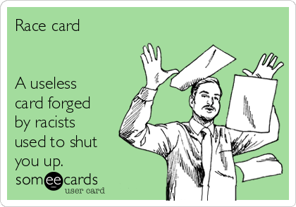 Race card    A useless card forged by racists used to shut you up.
