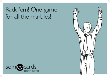Rack 'em! One game for all the marbles!