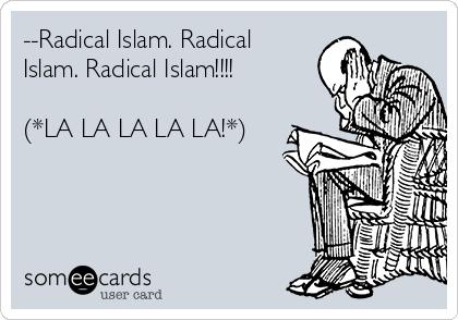 --Radical Islam. Radical Islam. Radical Islam!!!!  (*LA LA LA LA LA!*)