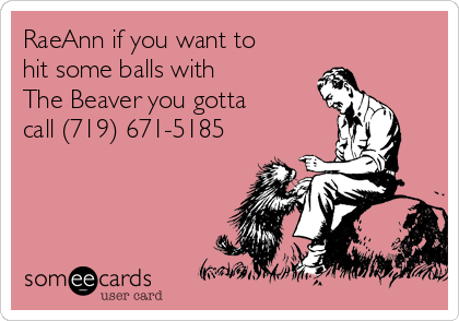 RaeAnn if you want to hit some balls with  The Beaver you gotta  call (719) 671-5185