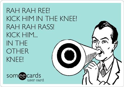 RAH RAH REE! KICK HIM IN THE KNEE! RAH RAH RASS! KICK HIM... IN THE OTHER KNEE!