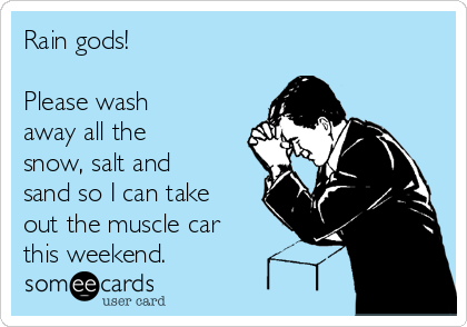 Rain gods!  Please wash away all the snow, salt and sand so I can take out the muscle car this weekend.