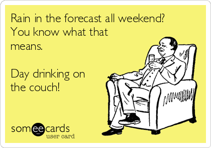 Rain in the forecast all weekend? You know what that means.  Day drinking on the couch!