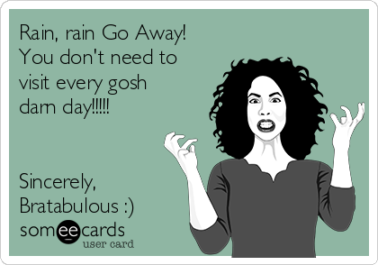 Rain, rain Go Away! You don't need to visit every gosh darn day!!!!!   Sincerely, Bratabulous :)