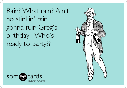 Rain? What rain? Ain't no stinkin' rain gonna ruin Greg's birthday!  Who's ready to party??