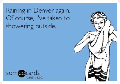 Raining in Denver again. Of course, I've taken to showering outside.