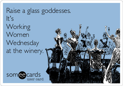 Raise a glass goddesses.  It's Working  Women Wednesday at the winery.