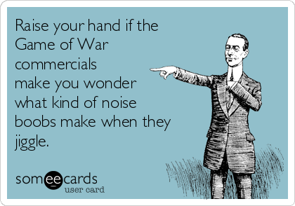 Raise your hand if the Game of War commercials make you wonder what kind of noise boobs make when they jiggle.