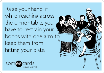 Raise your hand, if  while reaching across the dinner table, you have to restrain your boobs with one arm to keep them from hitting your plate!