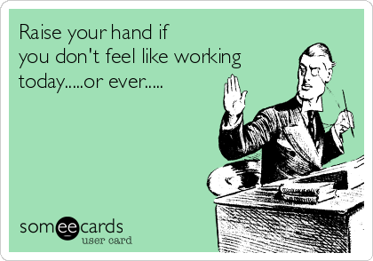 Raise your hand if  you don't feel like working today.....or ever.....