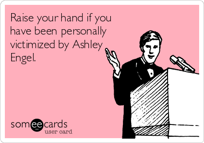 Raise your hand if you have been personally    victimized by Ashley Engel.