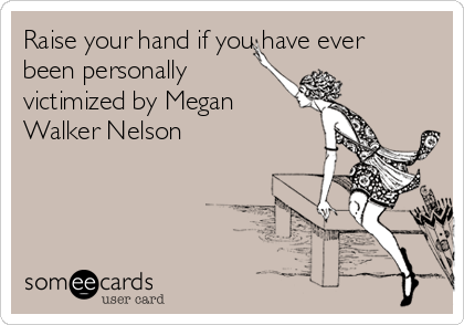 Raise your hand if you have ever been personally victimized by Megan Walker Nelson