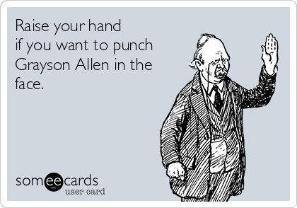 Raise your hand  if you want to punch  Grayson Allen in the face.
