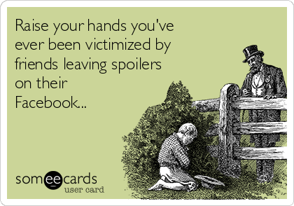 Raise your hands you've ever been victimized by friends leaving spoilers on their Facebook...