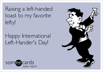 Raising a left-handed toast to my favorite lefty!  Happy International Left-Hander's Day!