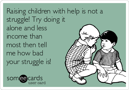 Raising children with help is not a struggle! Try doing it alone and less income than most then tell me how bad your struggle is!