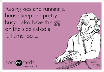 Raising kids and running a house keep me pretty busy. I also have this gig on the side called a full time job.....
