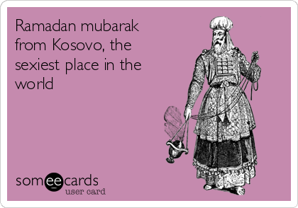 Ramadan mubarak from Kosovo, the sexiest place in the world