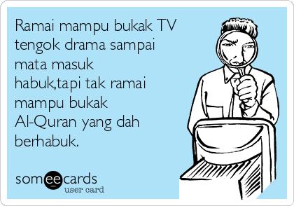 Ramai mampu bukak TV tengok drama sampai mata masuk habuk,tapi tak ramai mampu bukak Al-Quran yang dah berhabuk.
