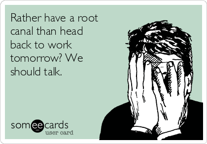 Rather have a root canal than head back to work tomorrow? We should talk.