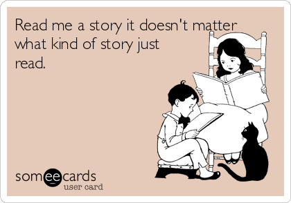 Read me a story it doesn't matter what kind of story just read.