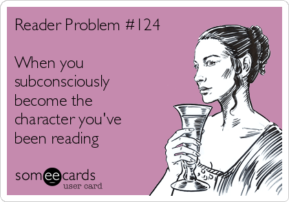 Reader Problem #124  When you subconsciously become the character you've been reading