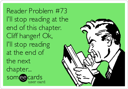 Reader Problem #73 I'll stop reading at the end of this chapter. Cliff hanger! Ok, I'll stop reading at the end of the next chapter...