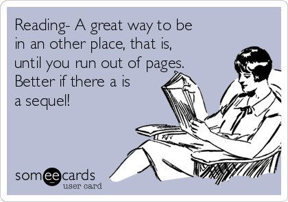 Reading- A great way to be in an other place, that is, until you run out of pages. Better if there a is a sequel!