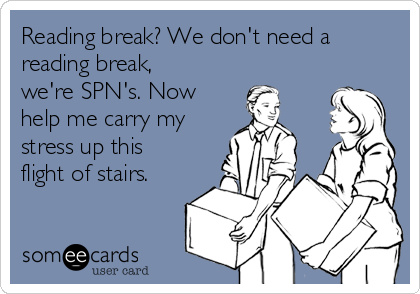 Reading break? We don't need a reading break, we're SPN's. Now help me carry my stress up this flight of stairs.